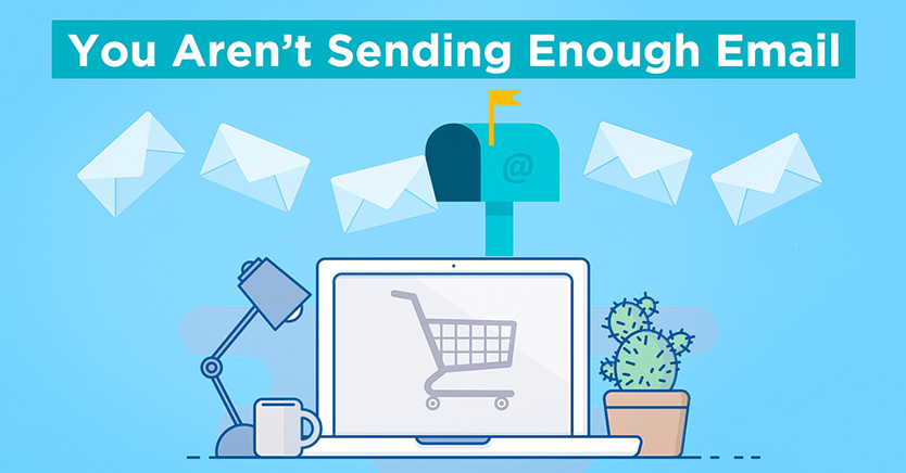 You Aren't Sending Enough Email