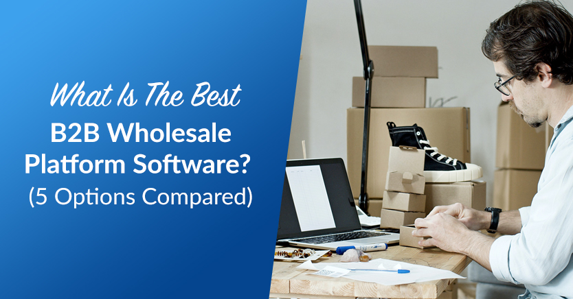 What's The Best B2B Wholesale Platform Software? (Top 5 Compared)